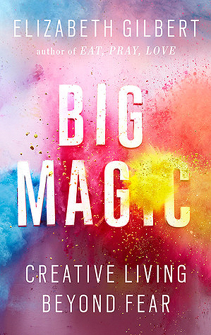 BIG MAGIC: A book by Elilzabeth Gilbert about creative living. If you haven't read it, you must!